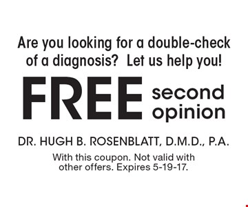 Are you looking for a double-check of a diagnosis? Let us help you! Free second opinion. With this coupon. Not valid with other offers. Expires 5-19-17.