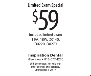 $59 Limited Exam Special. Includes limited exam (1 PA, 1BW, D0140, D0220, D0270). With this coupon. Not valid with other offers or prior services. Offer expires 1-29-17.