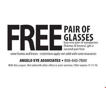 Free pair of glasses. Buy one pair of eyeglasses (frames & lenses), get a second pair free some frames and lenses. Restrictions apply. Not valid with some insurances. With this coupon. Not valid with other offers or prior services. Offer expires 11-11-16.