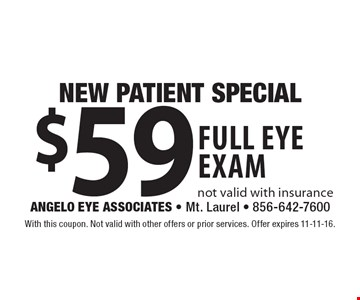 NEW PATIENT SPECIAL. $59 full eye exam. Not valid with insurance. With this coupon. Not valid with other offers or prior services. Offer expires 11-11-16.