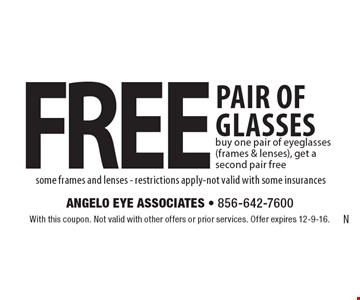free pair of glasses. Buy one pair of eyeglasses (frames & lenses), get a second pair free some frames and lenses. Restrictions apply. Not valid with some insurances. With this coupon. Not valid with other offers or prior services. Offer expires 12-9-16.