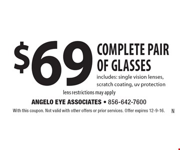 $69 complete pair of glasses. Includes: single vision lenses, scratch coating, uv protection lens restrictions may apply. With this coupon. Not valid with other offers or prior services. Offer expires 12-9-16.