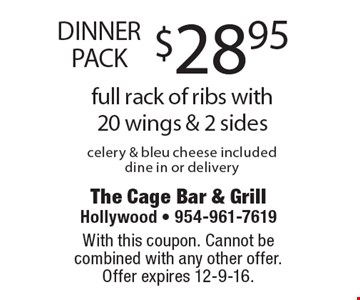 DINNER PACK $28.95 full rack of ribs with 20 wings & 2 sides. Celery & bleu cheese included. Dine in or delivery. With this coupon. Cannot be combined with any other offer. Offer expires 12-9-16.