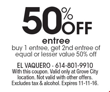 50% Off entree. buy 1 entree, get 2nd entree of equal or lesser value 50% off. With this coupon. Valid only at Grove City location. Not valid with other offers. Excludes tax & alcohol. Expires 11-11-16.