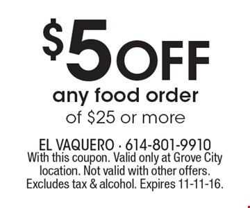 $5 Off any food order of $25 or more. With this coupon. Valid only at Grove City location. Not valid with other offers. Excludes tax & alcohol. Expires 11-11-16.