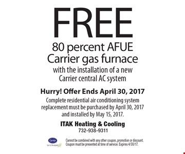 Free 80 percent AFUE Carrier gas furnace with the installation of a new Carrier central AC system. Hurry! Offer Ends April 30, 2017. Complete residential air conditioning system replacement must be purchased by April 30, 2017 and installed by May 15, 2017. Cannot be combined with any other coupon, promotion or discount. Coupon must be presented at time of service. Expires 4/30/17.