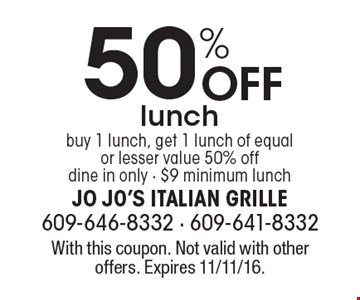 50% off lunch. Buy 1 lunch, get 1 lunch of equal or lesser value 50% off. Dine in only. $9 minimum lunch. With this coupon. Not valid with other offers. Expires 11/11/16.