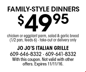 $49.95 chicken or eggplant parm, salad & garlic bread (1/2 pan, feeds 6). Take-out or delivery only. With this coupon. Not valid with other offers. Expires 11/11/16.