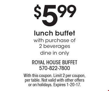$5.99 Lunch Buffet With Purchase Of 2 Beverages. Dine in only. Monday-Saturday. Coupon prices are before tax. No photocopies accepted. With this coupon. Limit 2 per coupon, per table. Not valid with other offers or on holidays. Expires 1-20-17.