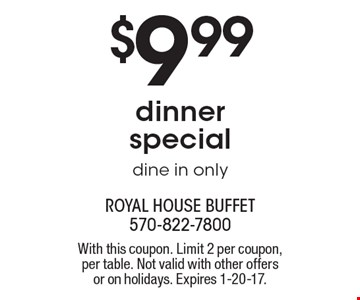 $9.99 Dinner Special. Dine in only. Monday-Saturday. Coupon prices are before tax. No photocopies accepted. With this coupon. Limit 2 per coupon, per table. Not valid with other offers or on holidays. Expires 1-20-17.