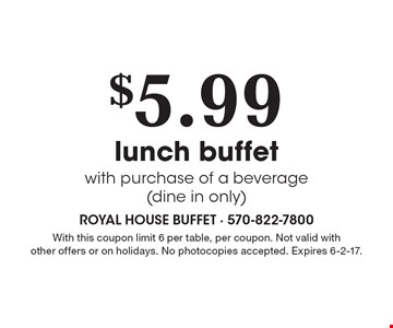 $5.99 lunch buffet with purchase of a beverage (dine in only). With this coupon limit 6 per table, per coupon. Not valid with other offers or on holidays. No photocopies accepted. Expires 6-2-17. Monday-Saturday. Coupon prices are before tax. No photocopies accepted.