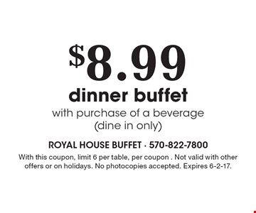 $8.99 dinner buffet with purchase of a beverage (dine in only). With this coupon, limit 6 per table, per coupon. Not valid with other offers or on holidays. No photocopies accepted. Expires 6-2-17. Monday-Saturday. Coupon prices are before tax. No photocopies accepted.