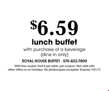 $6.59 lunch buffet with purchase of a beverage(dine in only). With this coupon limit 6 per table, per coupon. Not valid with other offers or on holidays. No photocopies accepted. Expires 7/21/17.Monday-Saturday. Coupon prices are before tax. No photocopies accepted.