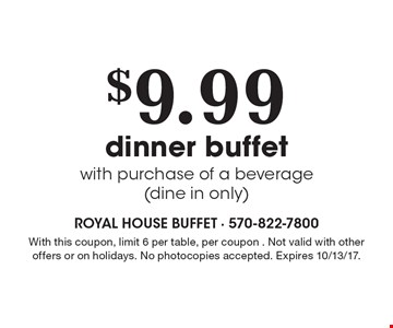 $9.99 dinner buffet with purchase of a beverage(dine in only). With this coupon, limit 6 per table, per coupon . Not valid with other offers or on holidays. No photocopies accepted. Expires 10/13/17. Monday-Saturday. Coupon prices are before tax. No photocopies accepted.
