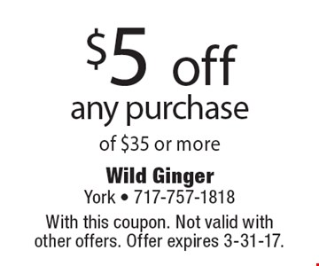 $5 off any purchase of $35 or more. With this coupon. Not valid with other offers. Offer expires 3-31-17.