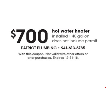 $700 hot water heater installed - 40 gallon. Does not include permit. With this coupon. Not valid with other offers or prior purchases. Expires 12-31-16.