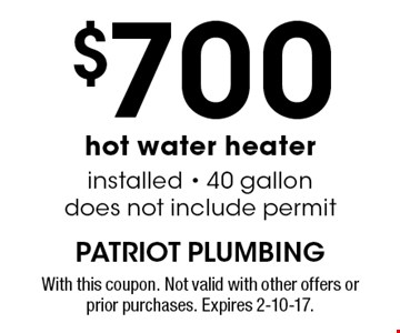 $700 hot water heater installed - 40 gallon does not include permit. With this coupon. Not valid with other offers or prior purchases. Expires 2-10-17.