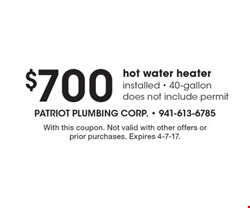 $700 hot water heater installed - 40 gallon does not include permit. With this coupon. Not valid with other offers or prior purchases. Expires 4-7-17.
