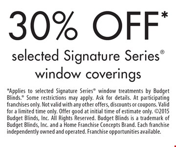 30% OFF* selected Signature Series window coverings. *Applies to selected Signature Series window treatments by Budget Blinds. Some restrictions may apply. Ask for details. At participating franchises only. Not valid with any other offers, discounts or coupons. Valid for a limited time only. Offer good at initial time of estimate only. 2015 Budget Blinds, Inc. All Rights Reserved. Budget Blinds is a trademark of Budget Blinds, Inc. and a Home Franchise Concepts Brand. Each franchise independently owned and operated. Franchise opportunities available.
