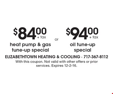 $84.00+ tax heat pump & gas tune-up special OR $94.00+ tax oil tune-up special. With this coupon. Not valid with other offers or prior services. Expires 12-2-16.