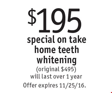 $195 special on take home teeth whitening (original $495) will last over 1 year. Offer expires 11/25/16.