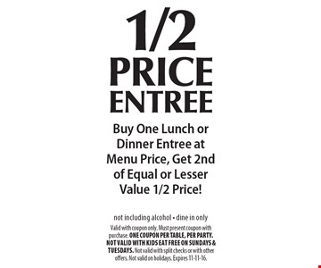 1/2 price entree Buy One Lunch or Dinner Entree at Menu Price, Get 2nd of Equal or Lesser Value 1/2 Price!not including alcohol - dine in only . Valid with coupon only. Must present coupon with purchase. ONE COUPON PER TABLE, PER PARTY. Not valid with Kids Eat Free on Sundays & Tuesdays. Not valid with split checks or with other offers. Not valid on holidays. Expires 11-11-16.
