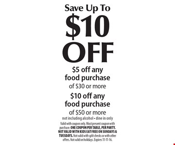 Save Up To $10 OFF $5 off any food purchase of $30 or more $10 off any food purchase of $50 or more. Not including alcohol, dine in only. Valid with coupon only. Must present coupon with purchase. ONE COUPON PER TABLE, PER PARTY. Not valid with Kids Eat Free on Sundays & Tuesdays. Not valid with split checks or with other offers. Not valid on holidays. Expires 11-11-16.
