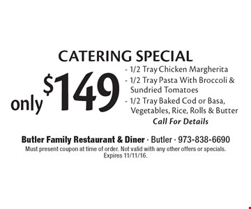 only $149 CATERING SPECIAL. 1/2 Tray Chicken Margherita, 1/2 Tray Pasta With Broccoli & Sun dried Tomatoes, 1/2 Tray Baked Cod or Basa, Vegetables, Rice, Rolls & Butter Call For Details. Must present coupon at time of order. Not valid with any other offers or specials. Expires 11/11/16.