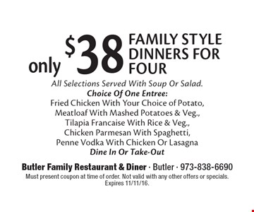 only $38 FAMILY STYLE DINNERS FOR FOUR. All Selections Served With Soup Or Salad. Choice Of One Entree: Fried Chicken With Your Choice of Potato, Meatloaf With Mashed Potatoes & Veg., Tilapia Francaise With Rice & Veg., Chicken Parmesan With Spaghetti, Penne Vodka With Chicken Or Lasagna. Dine In Or Take-Out. Must present coupon at time of order. Not valid with any other offers or specials. Expires 11/11/16.