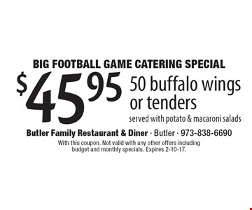 Big Football Game Catering Special. $45.95 50 buffalo wings or tenders served with potato & macaroni salads. With this coupon. Not valid with any other offers including budget and monthly specials. Expires 2-10-17.