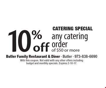 Catering Special. 10% off any catering order of $50 or more. With this coupon. Not valid with any other offers including budget and monthly specials. Expires 2-10-17.