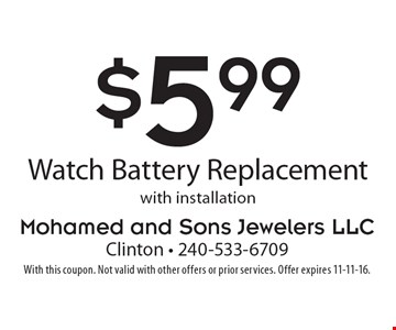 $5.99 watch battery replacement with installation. With this coupon. Not valid with other offers or prior services. Offer expires 11-11-16.