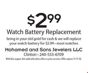$2.99  watch battery replacement. Bring in your old gold for cash & we will replace your watch battery for $2.99. Most watches. With this coupon. Not valid with other offers or prior services. Offer expires 11-11-16.