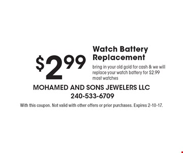 $2.99 Watch Battery Replacement. Bring in your old gold for cash & we will replace your watch battery for $2.99. Most watches. With this coupon. Not valid with other offers or prior purchases. Expires 2-10-17.