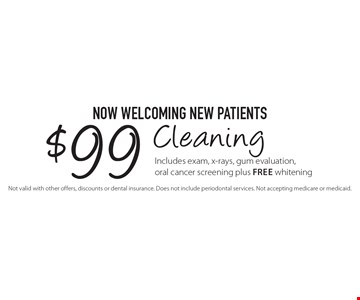 Now Welcoming New Patients - $99 Cleaning. Includes exam, x-rays, gum evaluation, oral cancer screening plus Free whitening. Not valid with other offers, discounts or dental insurance. Does not include periodontal services. Not accepting medicare or medicaid.