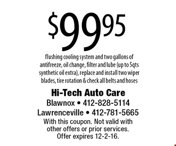 $99.95 flushing cooling system and two gallons of antifreeze, oil change, filter and lube (up to 5qts synthetic oil extra), replace and install two wiper blades, tire rotation & check all belts and hoses. With this coupon. Not valid with other offers or prior services. Offer expires 12-2-16.