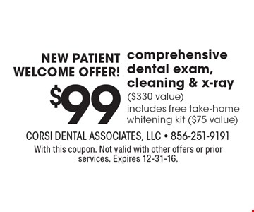 NEW PATIENT WELCOME OFFER! $99 comprehensive dental exam, cleaning & x-ray ($330 value). Includes free take-home whitening kit ($75 value). With this coupon. Not valid with other offers or prior services. Expires 12-31-16.