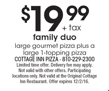 $19 .99 + tax family duo. Large gourmet pizza plus a large 1-topping pizza. Limited time offer. Delivery fee may apply. Not valid with other offers. Participating locations only. Not valid at the Original Cottage Inn Restaurant. Offer expires 12/2/16.