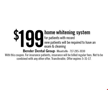 $199 home whitening system for patients with record. New patients will be required to have an exam & cleaning. With this coupon. For insurance patients, insurance will be billed regular fees. Not to be combined with any other offer. Transferable. Offer expires 5-31-17.