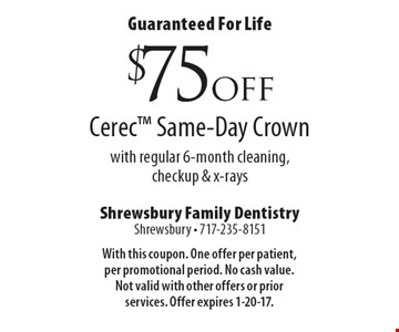 Guaranteed For Life $75 off Cerec Same-Day Crown with regular 6-month cleaning, checkup & x-rays. With this coupon. One offer per patient, per promotional period. No cash value. Not valid with other offers or prior services. Offer expires 1-20-17.