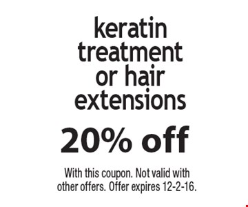 20% off keratin treatment or hair extensions. With this coupon. Not valid with other offers. Offer expires 12-2-16.