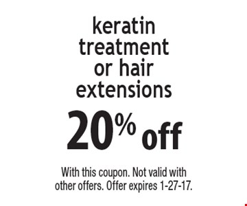 20% off keratin treatment or hair extensions. With this coupon. Not valid with other offers. Offer expires 1-27-17.