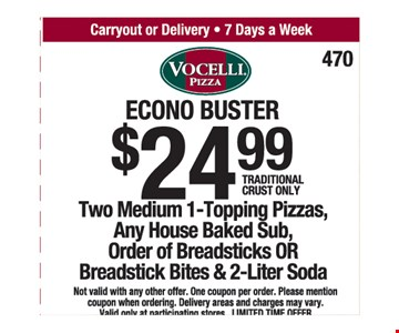 $24.99 Two medium 1-topping pizzas, any house baked sub, order of breadsticks or breadstick bites & 2 liter soda