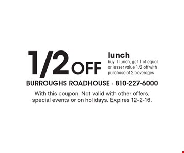 1/2 Off lunch. Buy 1 lunch, get 1 of equal or lesser value 1/2 off with purchase of 2 beverages. With this coupon. Not valid with other offers, special events or on holidays. Expires 12-2-16.