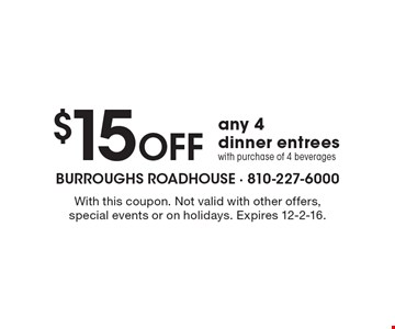 $15 Off any 4 dinner entrees with purchase of 4 beverages. With this coupon. Not valid with other offers, special events or on holidays. Expires 12-2-16.