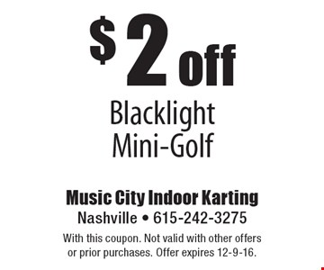 $2 off blacklight mini-golf. With this coupon. Not valid with other offers or prior purchases. Offer expires 12-9-16.