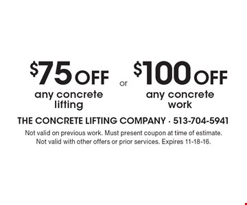 $75 off any concrete lifting OR $100 off any concrete work. Not valid on previous work. Must present coupon at time of estimate. Not valid with other offers or prior services. Expires 11-18-16.