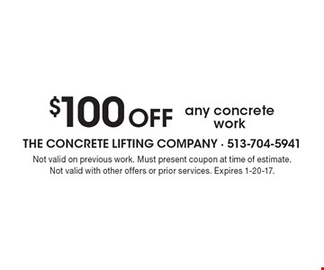 $100 off any concrete work. Not valid on previous work. Must present coupon at time of estimate. Not valid with other offers or prior services. Expires 1-20-17.