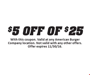 $5 OFF OF $25 Purchase. With this coupon. Valid at any American Burger Company location. Not valid with any other offers. Offer expires 11/30/16.