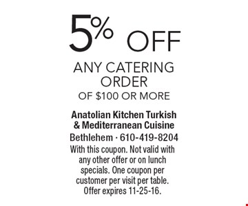 5% off Any catering order of $100 or more. With this coupon. Not valid with any other offer or on lunch specials. One coupon per customer per visit per table. Offer expires 11-25-16.